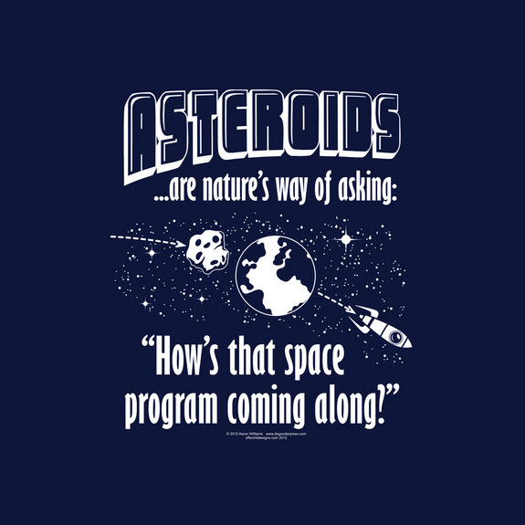"Asteroids are nature's way of asking: ""How's that space program coming along?"" <a href=""http://www.amazon.com/dp/B00SL99ODG?tag=space041-20&ascsubtag=[sitespace[catNA[art27791[pidB00SL99ODGNA[bbcmanual"">Buy OffWorld Designs Asteroids T-Shirt</a>"