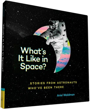 """What's It Like In Space?: Stories from Astronauts Who've Been There"" by Ariel Waldman"